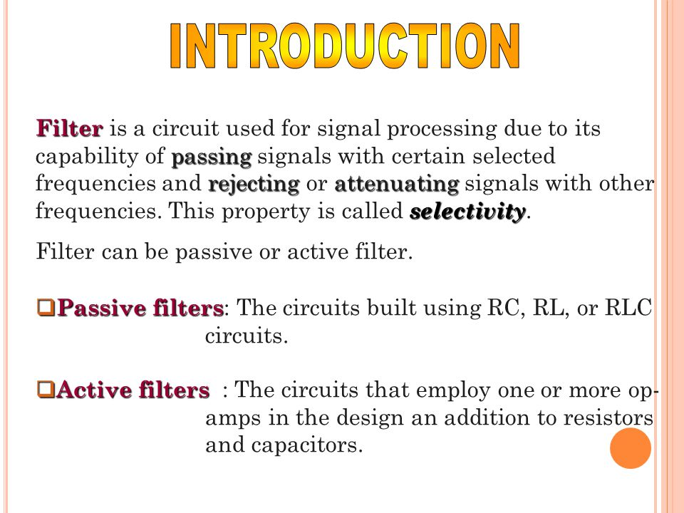 Filter passing rejectingattenuating selectivity Filter is a circuit used for signal processing due to its capability of passing signals with certain s