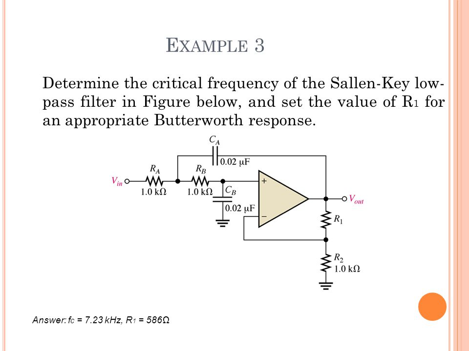 E XAMPLE 3 Determine the critical frequency of the Sallen-Key low- pass filter in Figure below, and set the value of R 1 for an appropriate Butterwort