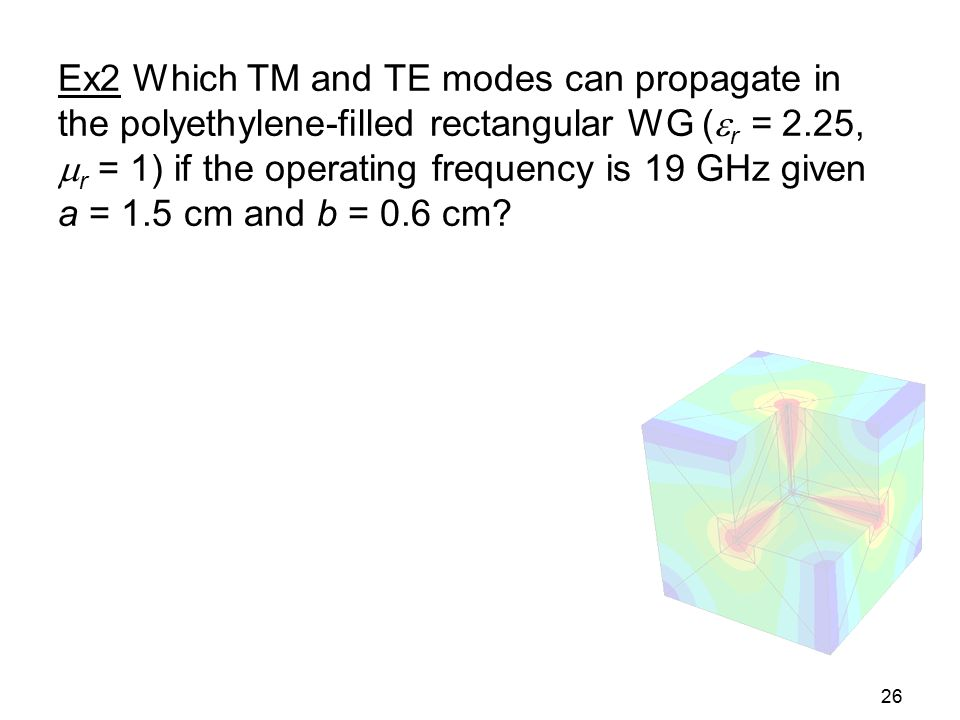 26 Ex2 Which TM and TE modes can propagate in the polyethylene-filled rectangular WG (  r = 2.25,  r = 1) if the operating frequency is 19 GHz given
