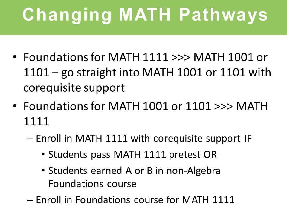 Changing MATH Pathways Foundations for MATH 1111 >>> MATH 1001 or 1101 – go straight into MATH 1001 or 1101 with corequisite support Foundations for MATH 1001 or 1101 >>> MATH 1111 – Enroll in MATH 1111 with corequisite support IF Students pass MATH 1111 pretest OR Students earned A or B in non-Algebra Foundations course – Enroll in Foundations course for MATH 1111