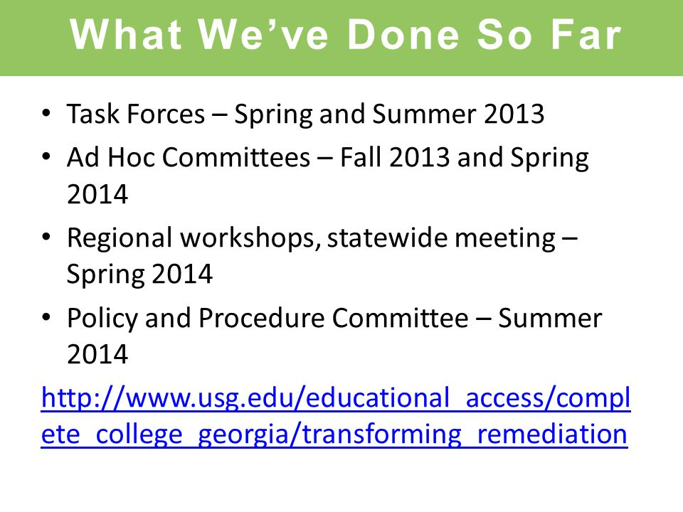 What We've Done So Far Task Forces – Spring and Summer 2013 Ad Hoc Committees – Fall 2013 and Spring 2014 Regional workshops, statewide meeting – Spring 2014 Policy and Procedure Committee – Summer 2014 http://www.usg.edu/educational_access/compl ete_college_georgia/transforming_remediation