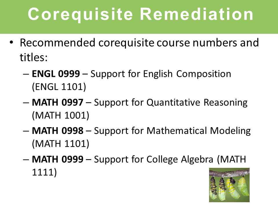 Corequisite Remediation Recommended corequisite course numbers and titles: – ENGL 0999 – Support for English Composition (ENGL 1101) – MATH 0997 – Support for Quantitative Reasoning (MATH 1001) – MATH 0998 – Support for Mathematical Modeling (MATH 1101) – MATH 0999 – Support for College Algebra (MATH 1111)