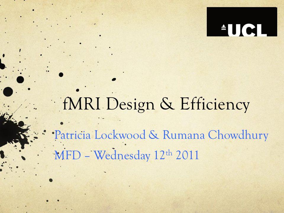 fMRI Design & Efficiency Patricia Lockwood & Rumana Chowdhury MFD – Wednesday 12 th 2011