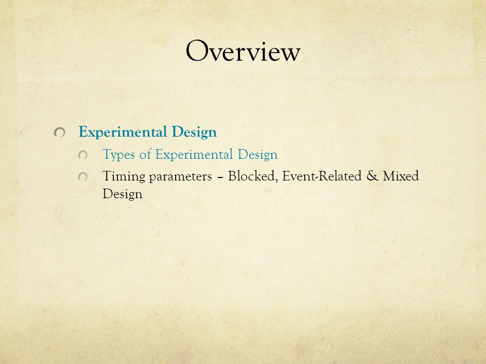 Overview Experimental Design Types of Experimental Design Timing parameters – Blocked, Event-Related & Mixed Design