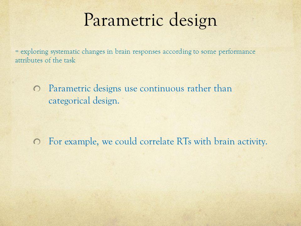 Parametric design Parametric designs use continuous rather than categorical design.