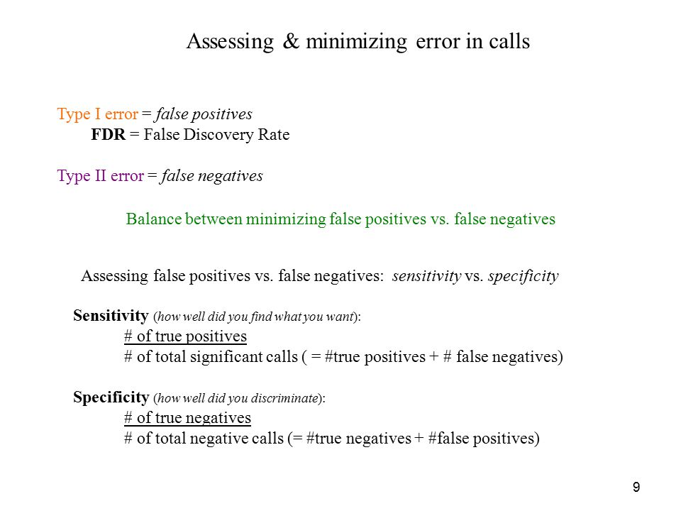 9 Assessing & minimizing error in calls Type I error = false positives FDR = False Discovery Rate Type II error = false negatives Balance between minimizing false positives vs.