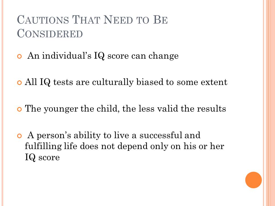 C AUTIONS T HAT N EED TO B E C ONSIDERED An individual's IQ score can change All IQ tests are culturally biased to some extent The younger the child, the less valid the results A person's ability to live a successful and fulfilling life does not depend only on his or her IQ score