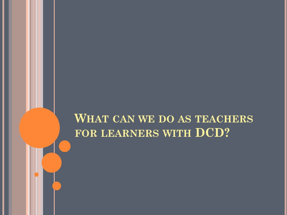 W HAT CAN WE DO AS TEACHERS FOR LEARNERS WITH DCD?