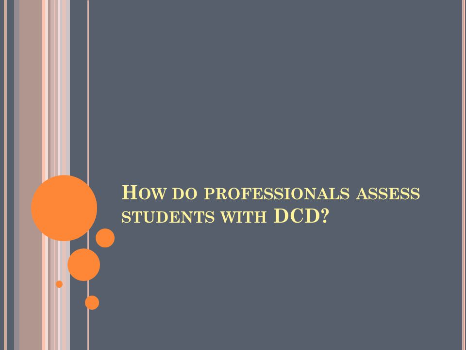 H OW DO PROFESSIONALS ASSESS STUDENTS WITH DCD?