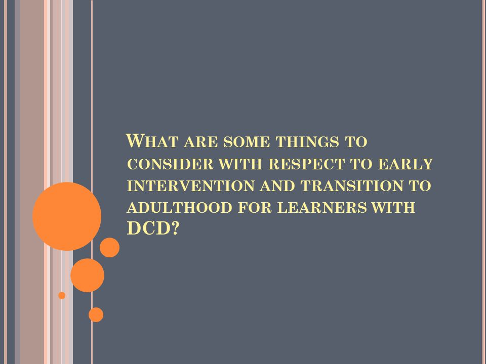 W HAT ARE SOME THINGS TO CONSIDER WITH RESPECT TO EARLY INTERVENTION AND TRANSITION TO ADULTHOOD FOR LEARNERS WITH DCD?