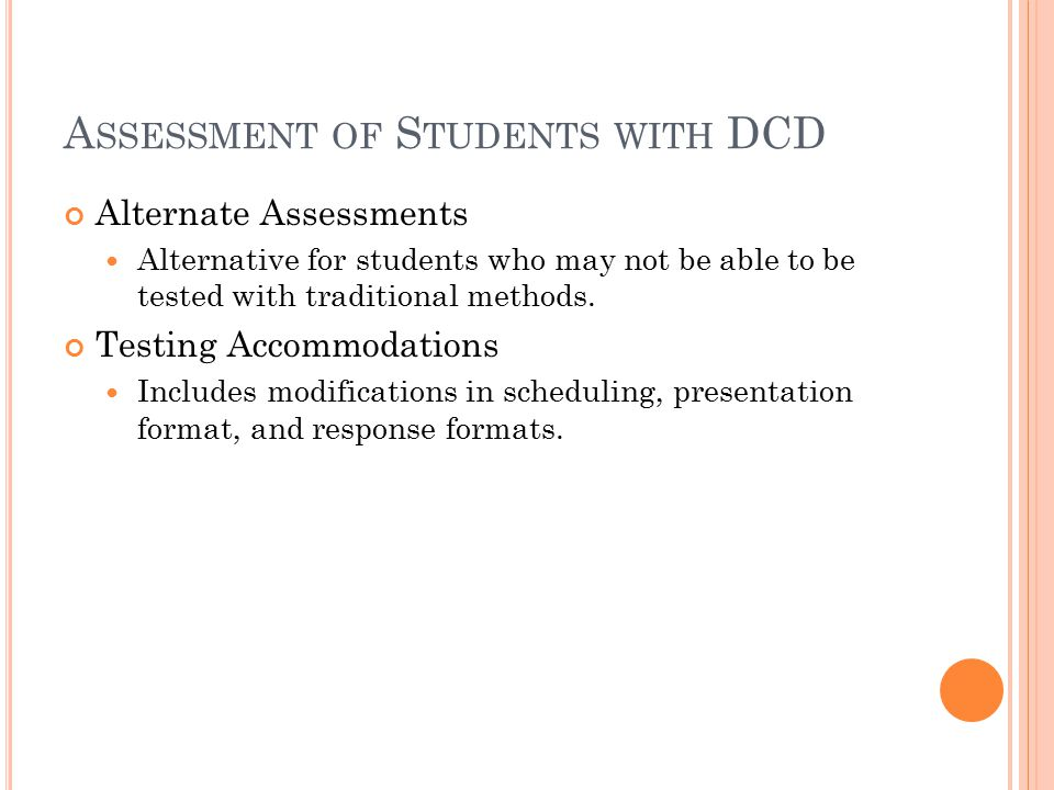 A SSESSMENT OF S TUDENTS WITH DCD Alternate Assessments Alternative for students who may not be able to be tested with traditional methods.