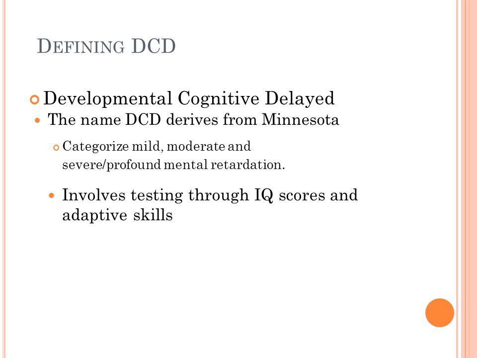 D EFINING DCD Developmental Cognitive Delayed The name DCD derives from Minnesota Categorize mild, moderate and severe/profound mental retardation.