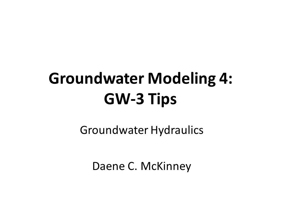 Groundwater Modeling 4: GW-3 Tips Groundwater Hydraulics Daene C. McKinney