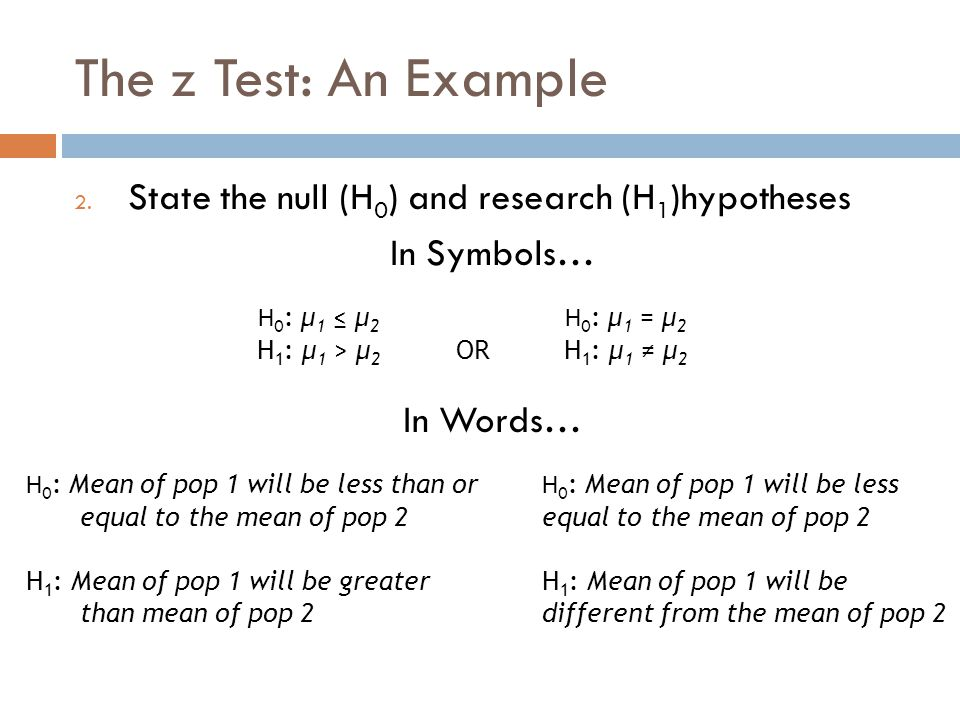 The z Test: An Example 2. State the null (H 0 ) and research (H 1 )hypotheses In Symbols… In Words… H 0 : μ 1 ≤ μ 2 H 1 : μ 1 > μ 2 OR H 0 : μ 1 = μ 2