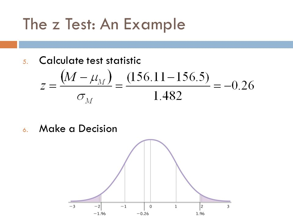 The z Test: An Example 5. Calculate test statistic 6. Make a Decision