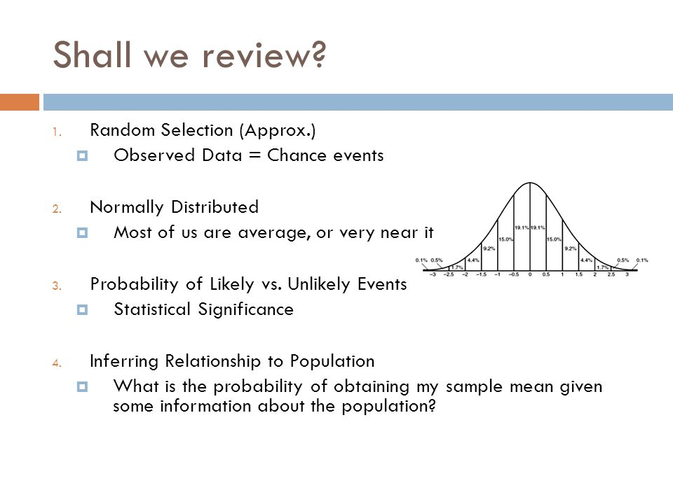 Shall we review? 1. Random Selection (Approx.)  Observed Data = Chance events 2. Normally Distributed  Most of us are average, or very near it 3. Pr