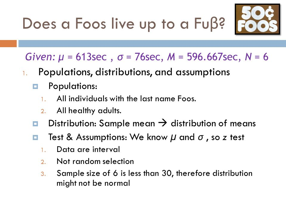 Does a Foos live up to a Fu β ? Given: μ = 613sec, σ = 76sec, M = 596.667sec, N = 6 1. Populations, distributions, and assumptions  Populations: 1. A