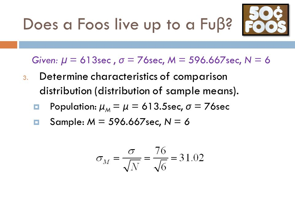 Does a Foos live up to a Fu β ? Given: μ = 613sec, σ = 76sec, M = 596.667sec, N = 6 3. Determine characteristics of comparison distribution (distribut