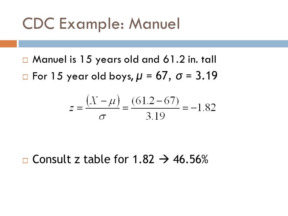 CDC Example: Manuel  Manuel is 15 years old and 61.2 in. tall  For 15 year old boys, μ = 67, σ = 3.19  Consult z table for 1.82  46.56%