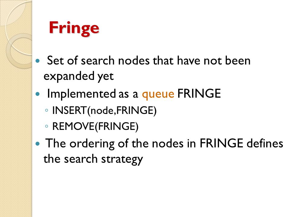 Fringe Set of search nodes that have not been expanded yet Implemented as a queue FRINGE ◦ INSERT(node,FRINGE) ◦ REMOVE(FRINGE) The ordering of the nodes in FRINGE defines the search strategy
