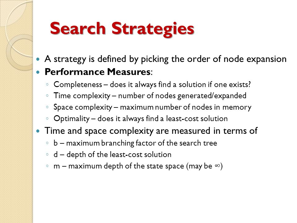 Search Strategies A strategy is defined by picking the order of node expansion Performance Measures: ◦ Completeness – does it always find a solution if one exists.