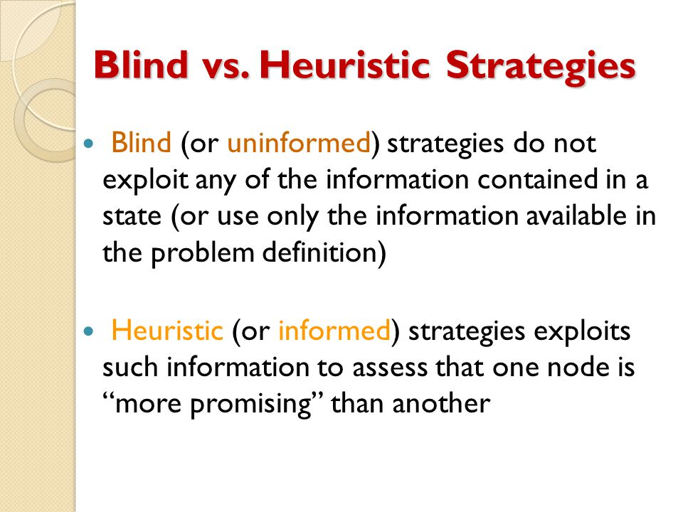 Blind vs. Heuristic Strategies Blind (or uninformed) strategies do not exploit any of the information contained in a state (or use only the informatio
