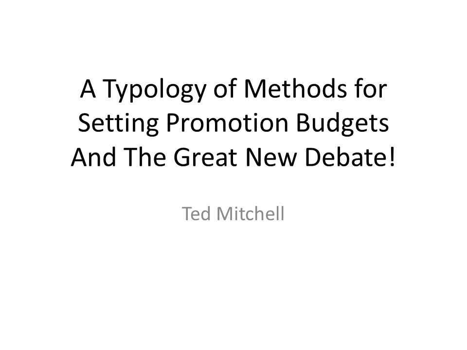 A Typology of Methods for Setting Promotion Budgets And The Great New Debate! Ted Mitchell