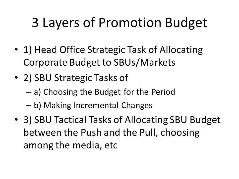 3 Layers of Promotion Budget 1) Head Office Strategic Task of Allocating Corporate Budget to SBUs/Markets 2) SBU Strategic Tasks of – a) Choosing the Budget for the Period – b) Making Incremental Changes 3) SBU Tactical Tasks of Allocating SBU Budget between the Push and the Pull, choosing among the media, etc