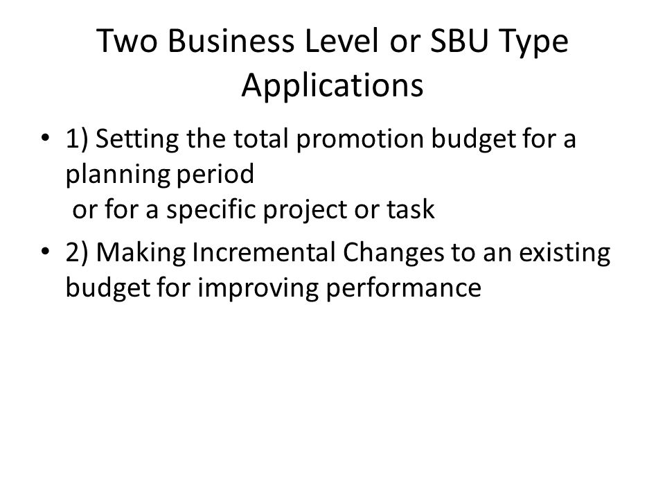 Two Business Level or SBU Type Applications 1) Setting the total promotion budget for a planning period or for a specific project or task 2) Making In
