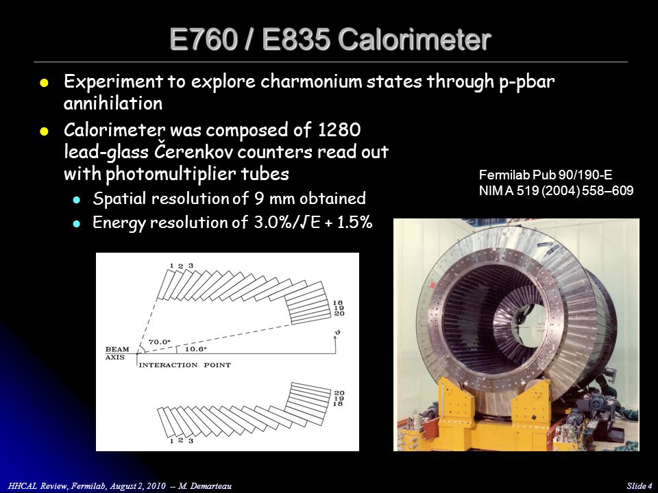E760 / E835 Calorimeter Experiment to explore charmonium states through p-pbar annihilation Calorimeter was composed of 1280 lead-glass Čerenkov counters read out with photomultiplier tubes Spatial resolution of 9 mm obtained Energy resolution of 3.0%/√E + 1.5% HHCAL Review, Fermilab, August 2, 2010 -- M.
