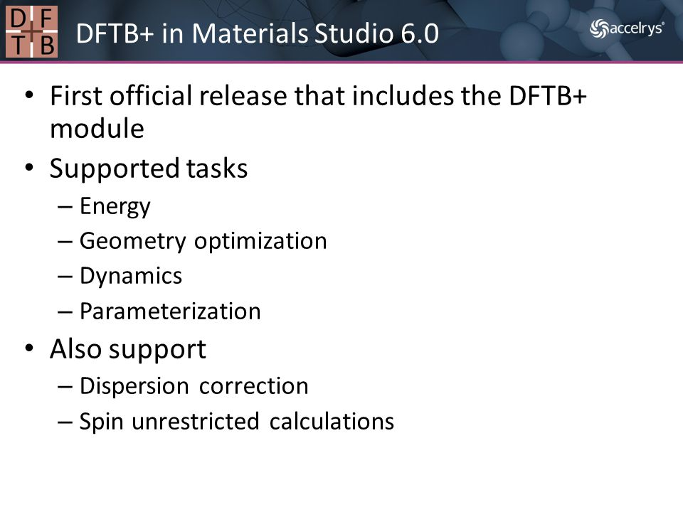 First official release that includes the DFTB+ module Supported tasks – Energy – Geometry optimization – Dynamics – Parameterization Also support – Di