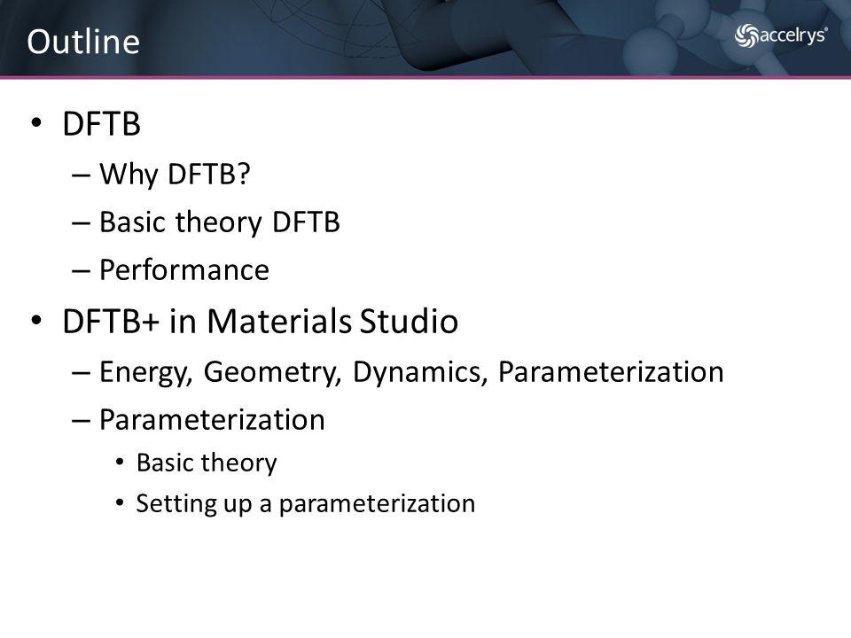 DFTB – Why DFTB? – Basic theory DFTB – Performance DFTB+ in Materials Studio – Energy, Geometry, Dynamics, Parameterization – Parameterization Basic t