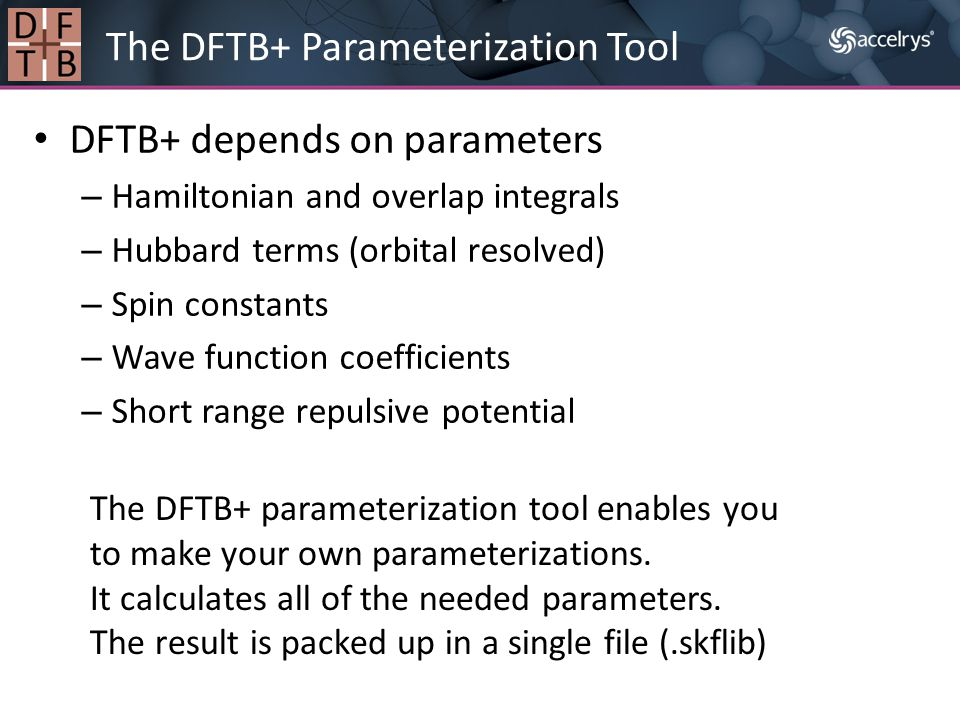 DFTB+ depends on parameters – Hamiltonian and overlap integrals – Hubbard terms (orbital resolved) – Spin constants – Wave function coefficients – Sho