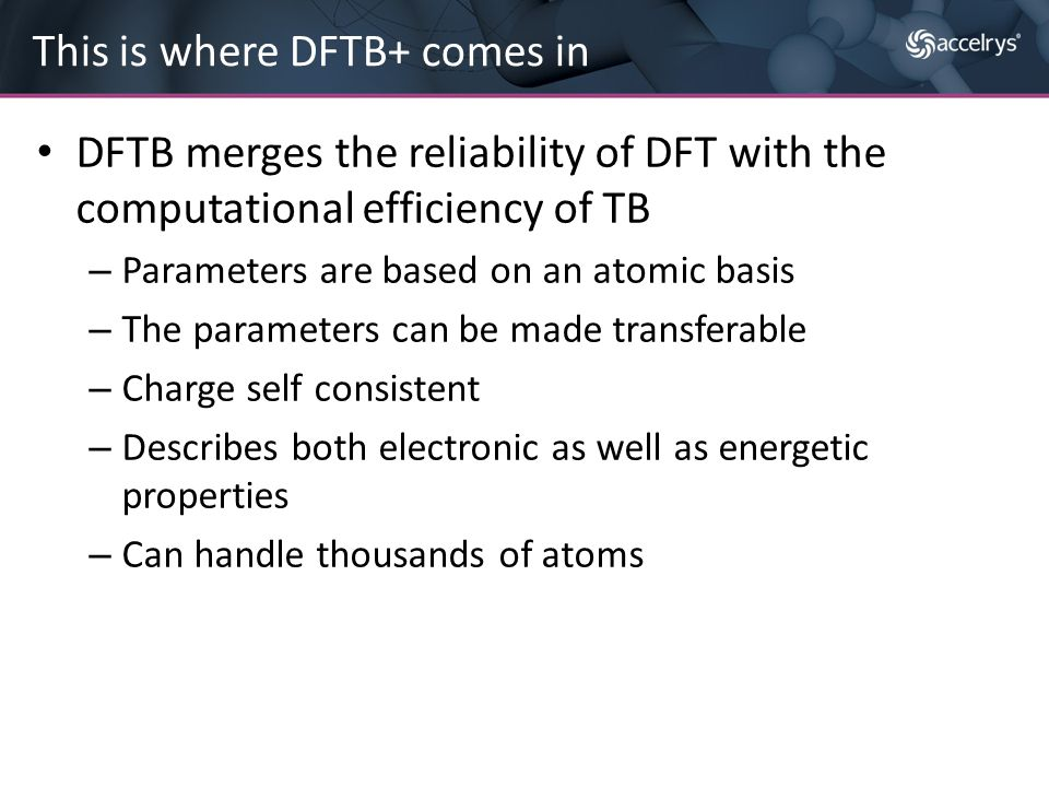DFTB merges the reliability of DFT with the computational efficiency of TB – Parameters are based on an atomic basis – The parameters can be made tran