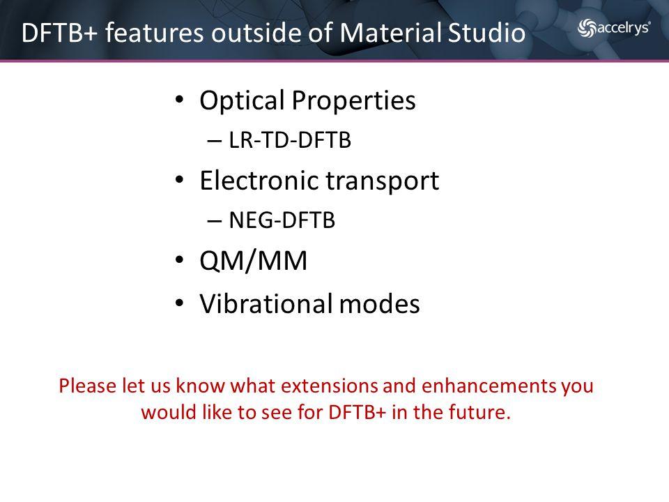 Optical Properties – LR-TD-DFTB Electronic transport – NEG-DFTB QM/MM Vibrational modes DFTB+ features outside of Material Studio Please let us know w