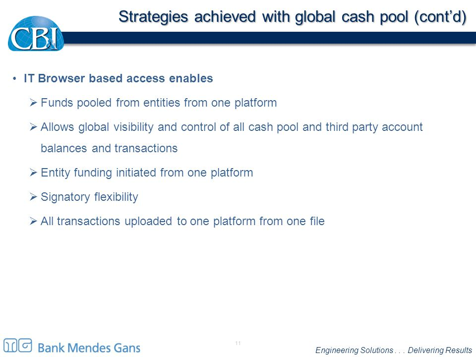 Engineering Solutions... Delivering Results Strategies achieved with global cash pool (cont'd) IT Browser based access enables  Funds pooled from ent