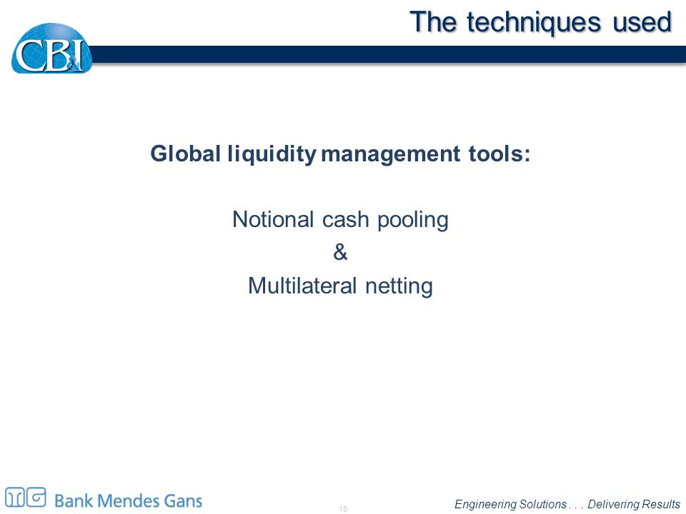 Engineering Solutions... Delivering Results The techniques used Global liquidity management tools: Notional cash pooling & Multilateral netting 16