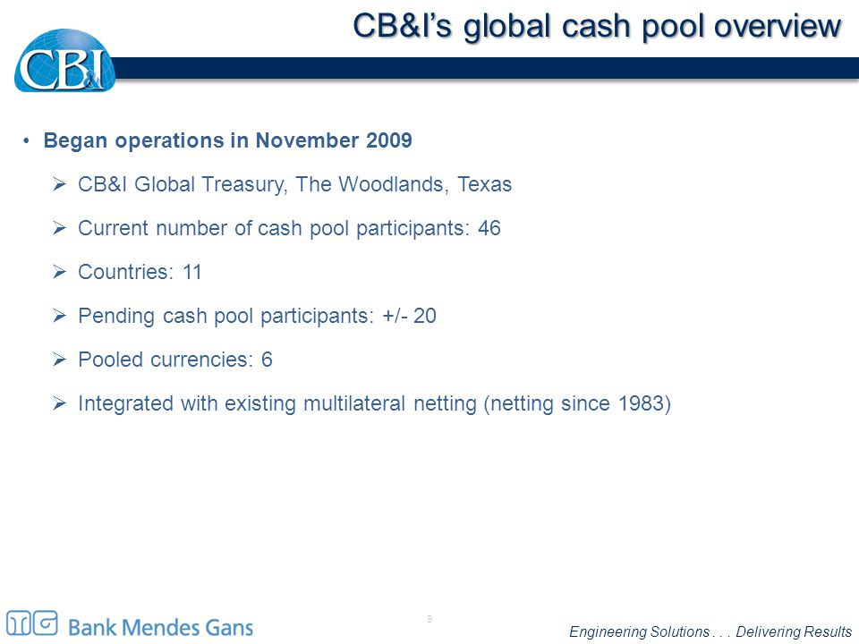 Engineering Solutions... Delivering Results CB&I's global cash pool overview Began operations in November 2009  CB&I Global Treasury, The Woodlands,