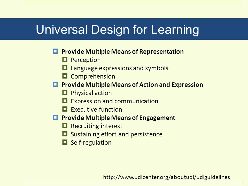 Universal Design for Learning  Provide Multiple Means of Representation  Perception  Language expressions and symbols  Comprehension  Provide Multiple Means of Action and Expression  Physical action  Expression and communication  Executive function  Provide Multiple Means of Engagement  Recruiting interest  Sustaining effort and persistence  Self-regulation 10 http://www.udlcenter.org/aboutudl/udlguidelines