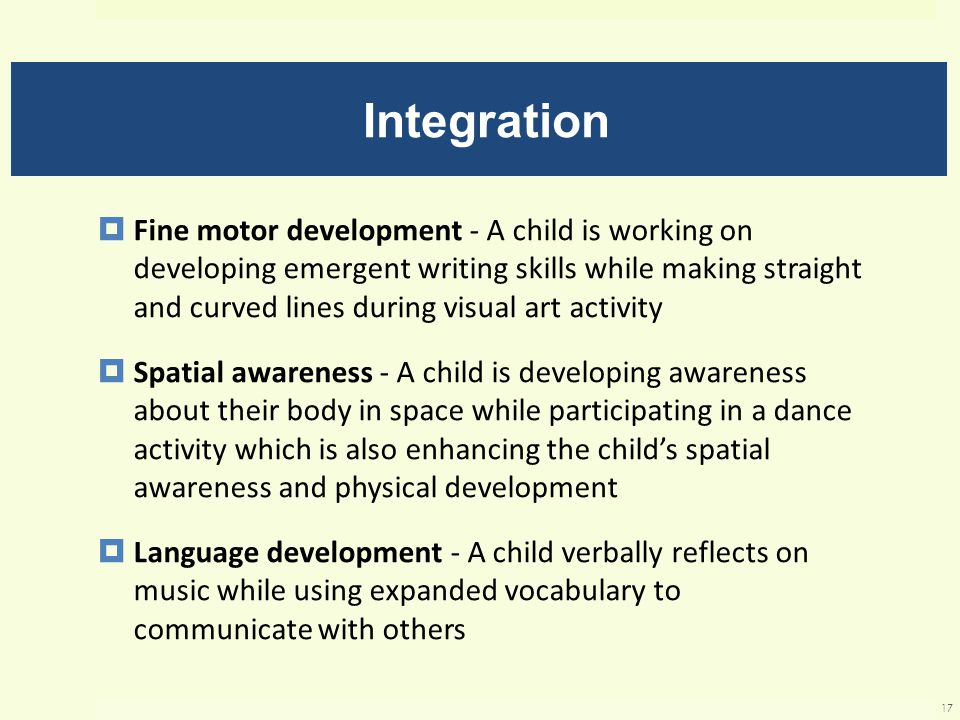 Integration  Fine motor development - A child is working on developing emergent writing skills while making straight and curved lines during visual art activity  Spatial awareness - A child is developing awareness about their body in space while participating in a dance activity which is also enhancing the child's spatial awareness and physical development  Language development - A child verbally reflects on music while using expanded vocabulary to communicate with others 17