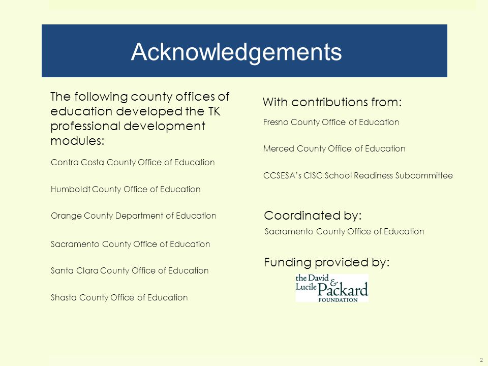 Acknowledgements 2 With contributions from: Funding provided by: Coordinated by: The following county offices of education developed the TK professional development modules: Contra Costa County Office of Education Humboldt County Office of Education Orange County Department of Education Sacramento County Office of Education Santa Clara County Office of Education Shasta County Office of Education Fresno County Office of Education Merced County Office of Education CCSESA's CISC School Readiness Subcommittee Sacramento County Office of Education