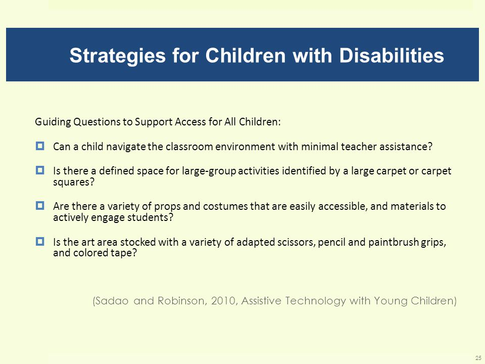 Strategies for Children with Disabilities Guiding Questions to Support Access for All Children:  Can a child navigate the classroom environment with minimal teacher assistance.