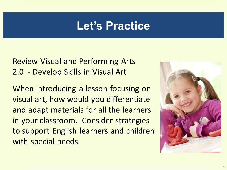 Let's Practice Review Visual and Performing Arts 2.0 - Develop Skills in Visual Art When introducing a lesson focusing on visual art, how would you differentiate and adapt materials for all the learners in your classroom.