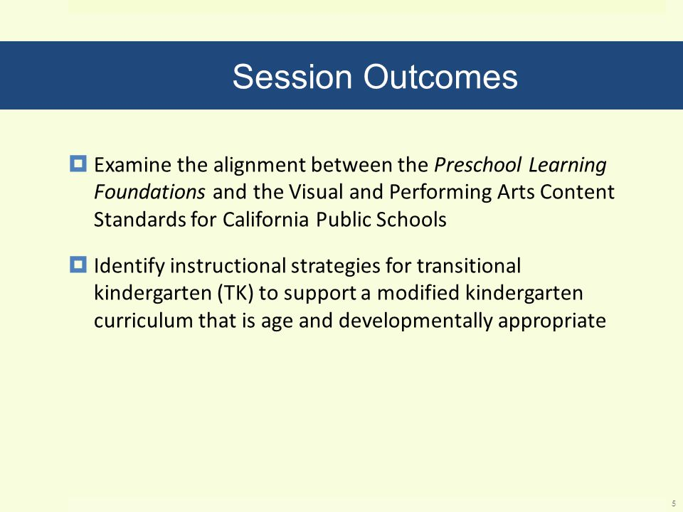 Session Outcomes  Examine the alignment between the Preschool Learning Foundations and the Visual and Performing Arts Content Standards for California Public Schools  Identify instructional strategies for transitional kindergarten (TK) to support a modified kindergarten curriculum that is age and developmentally appropriate 5