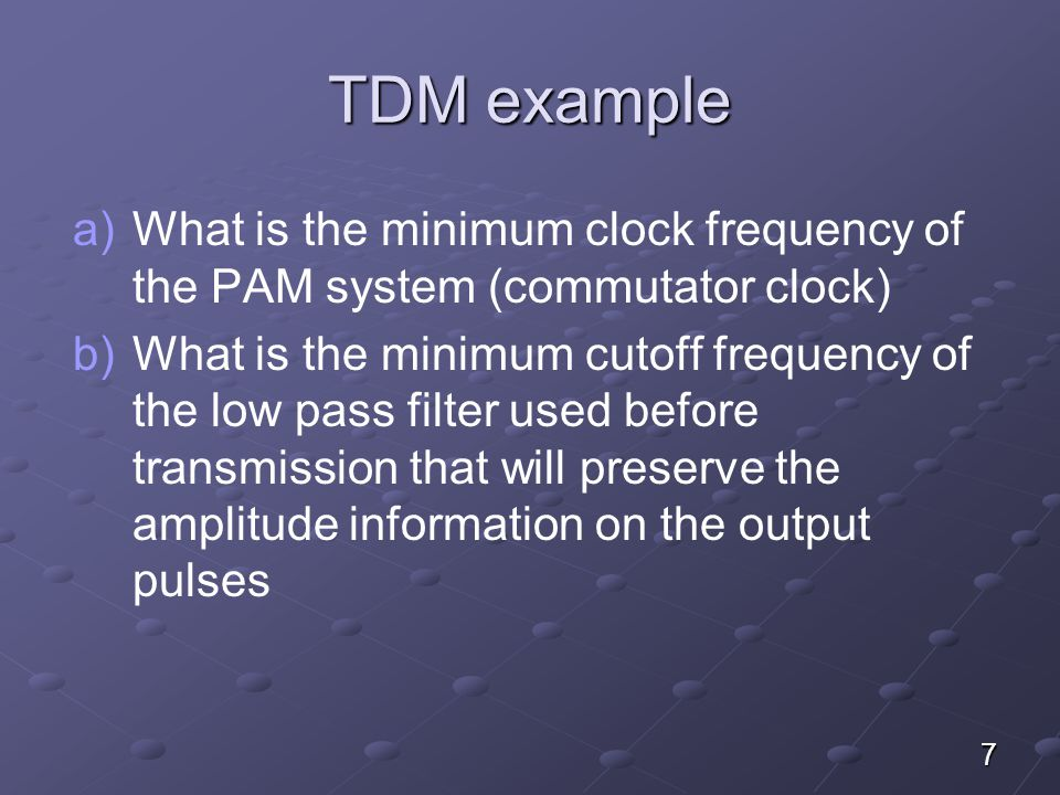7 TDM example a) a)What is the minimum clock frequency of the PAM system (commutator clock) b) b)What is the minimum cutoff frequency of the low pass