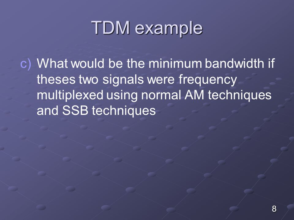 8 TDM example c) c)What would be the minimum bandwidth if theses two signals were frequency multiplexed using normal AM techniques and SSB techniques