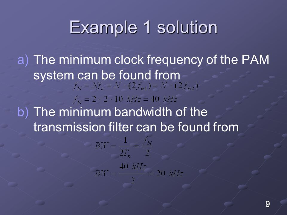 Example 1 solution a) a)The minimum clock frequency of the PAM system can be found from b) b)The minimum bandwidth of the transmission filter can be f