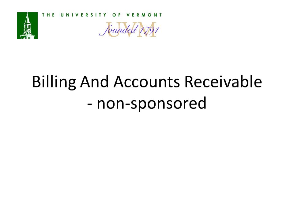 Agenda Overview of A/R at UVM Definitions Responsibilities Bill Creation Monthly Processes Payments Customer Analysis Month End Year End Resources