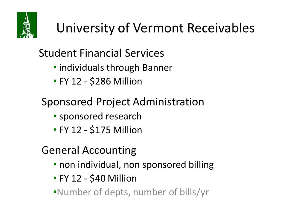 University of Vermont Receivables Student Financial Services individuals through Banner FY 12 - $286 Million Sponsored Project Administration sponsored research FY 12 - $175 Million General Accounting non individual, non sponsored billing FY 12 - $40 Million Number of depts, number of bills/yr