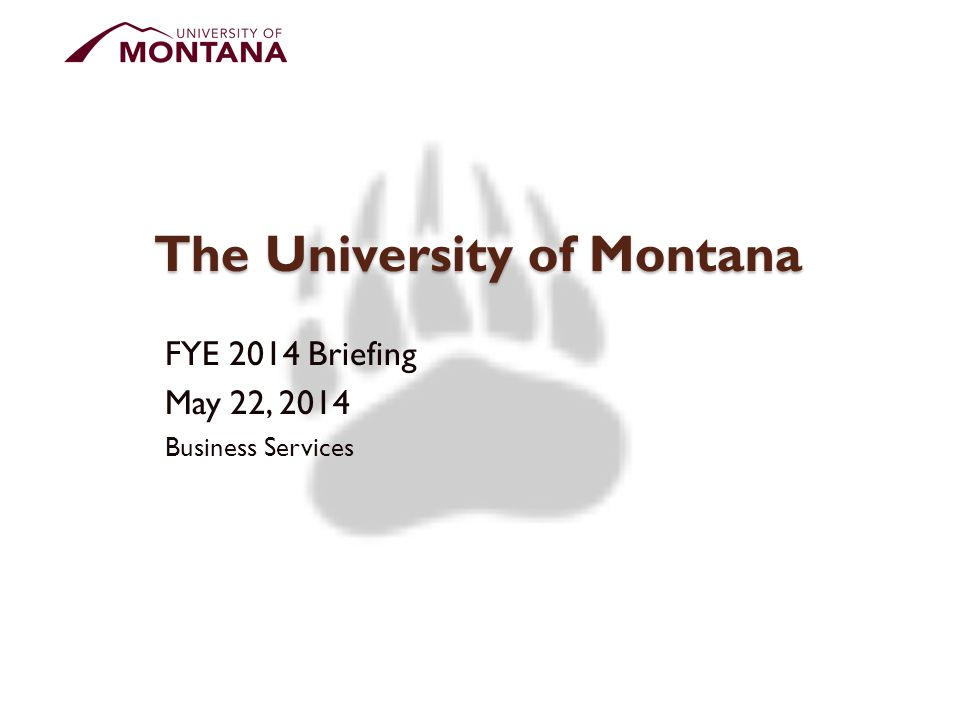 The University of Montana FYE 2014 Briefing May 22, 2014 Business Services